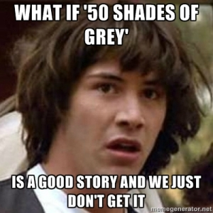"Conspiracy Keanu says, ""What if ""50 Shades of Grey"" is a good story and we just don't get it???"""